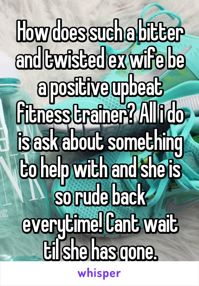 How does such a bitter and twisted ex wife be a positive upbeat fitness trainer? All i do is ask about something to help with and she is so rude back everytime! Cant wait til she has gone.