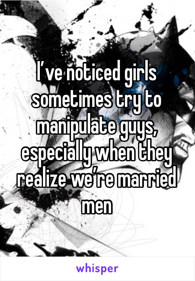 I've noticed girls sometimes try to manipulate guys, especially when they realize we're married men