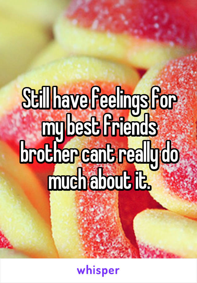 Still have feelings for my best friends brother cant really do much about it.
