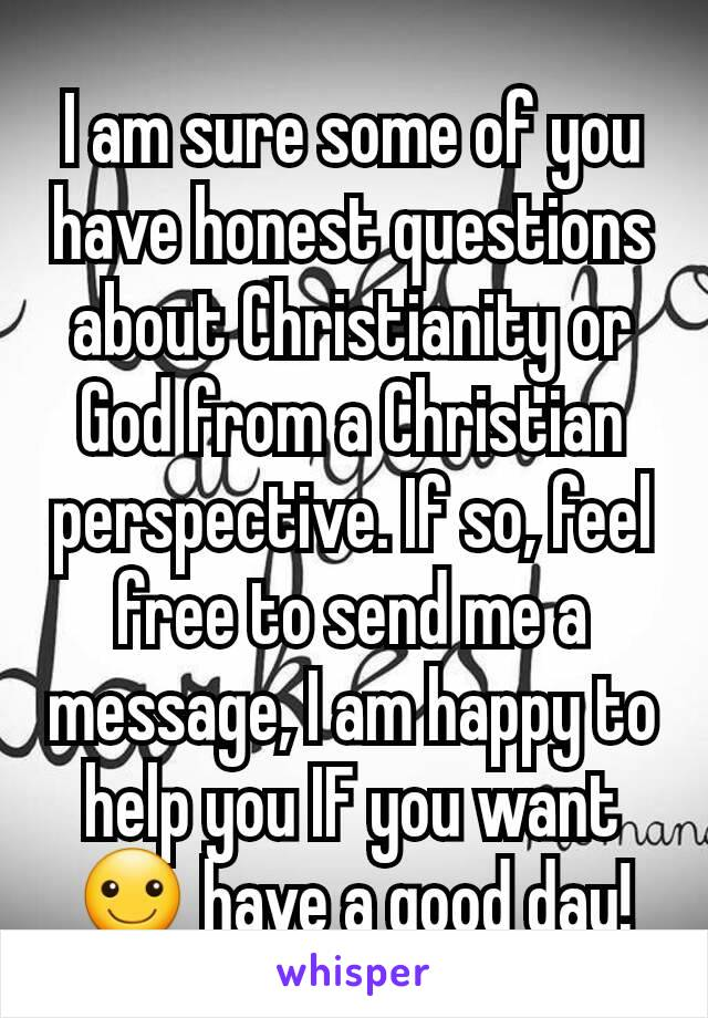 I am sure some of you have honest questions about Christianity or God from a Christian perspective. If so, feel free to send me a message, I am happy to help you IF you want ☺ have a good day!