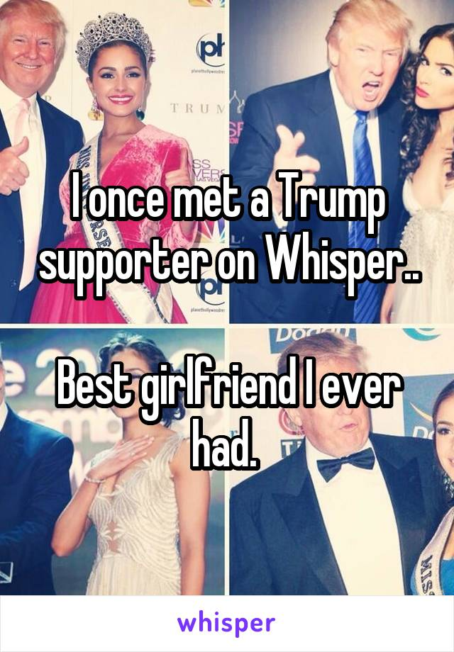 I once met a Trump supporter on Whisper..  Best girlfriend I ever had.