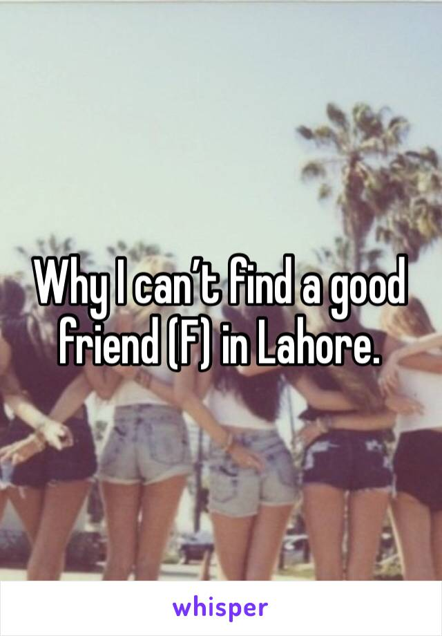 Why I can't find a good friend (F) in Lahore.