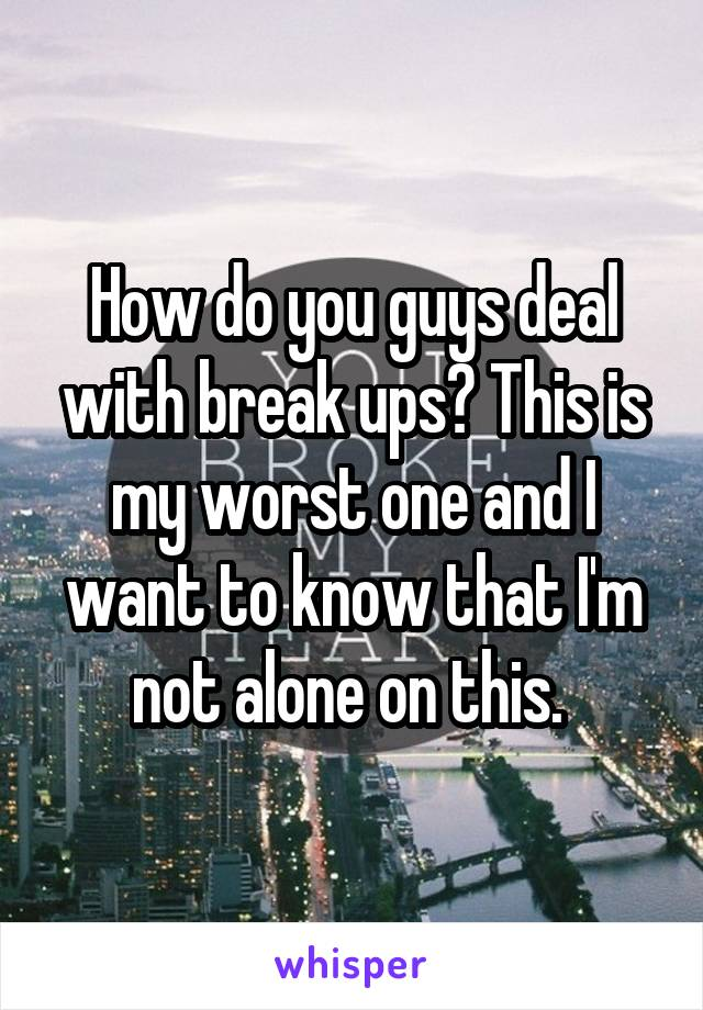 How do you guys deal with break ups? This is my worst one and I want to know that I'm not alone on this.