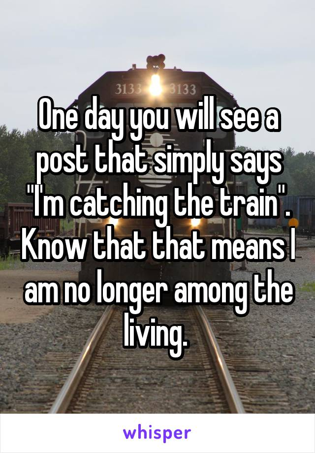 """One day you will see a post that simply says """"I'm catching the train"""". Know that that means I am no longer among the living."""