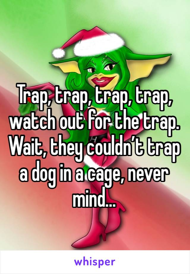 Trap, trap, trap, trap, watch out for the trap. Wait, they couldn't trap a dog in a cage, never mind...