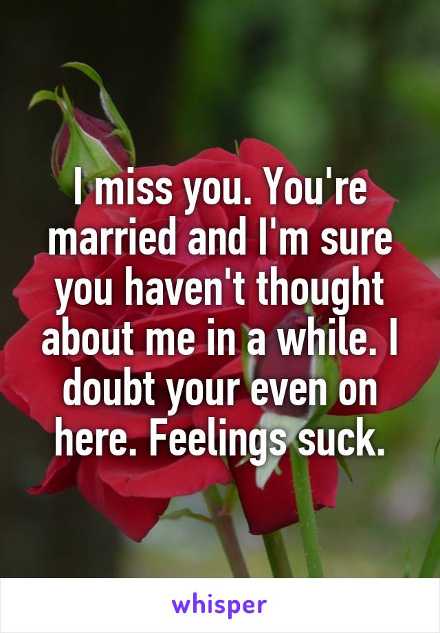 I miss you. You're married and I'm sure you haven't thought about me in a while. I doubt your even on here. Feelings suck.