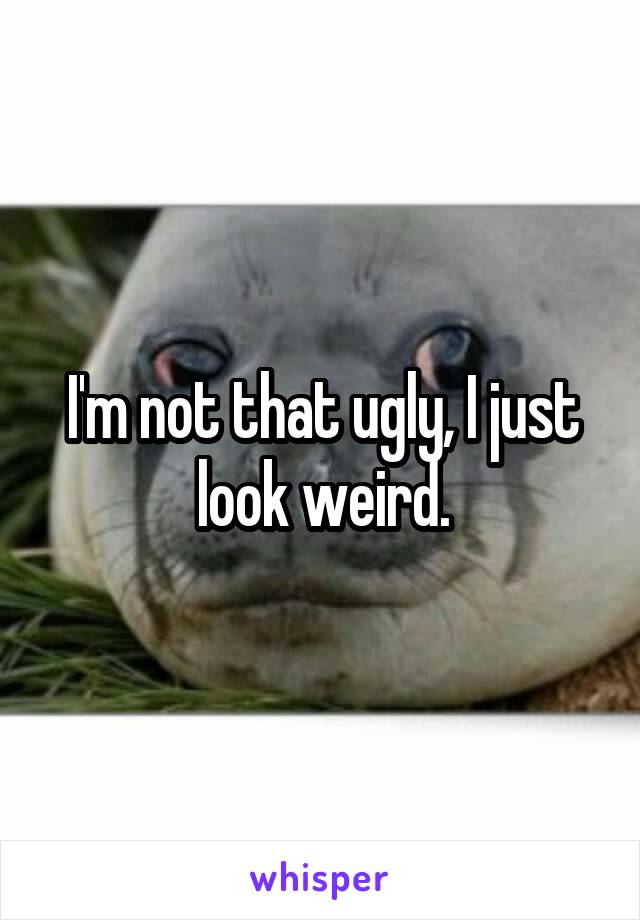 I'm not that ugly, I just look weird.