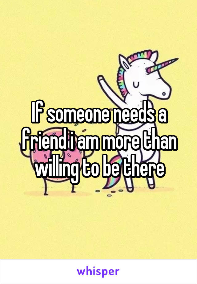 If someone needs a friend i am more than willing to be there
