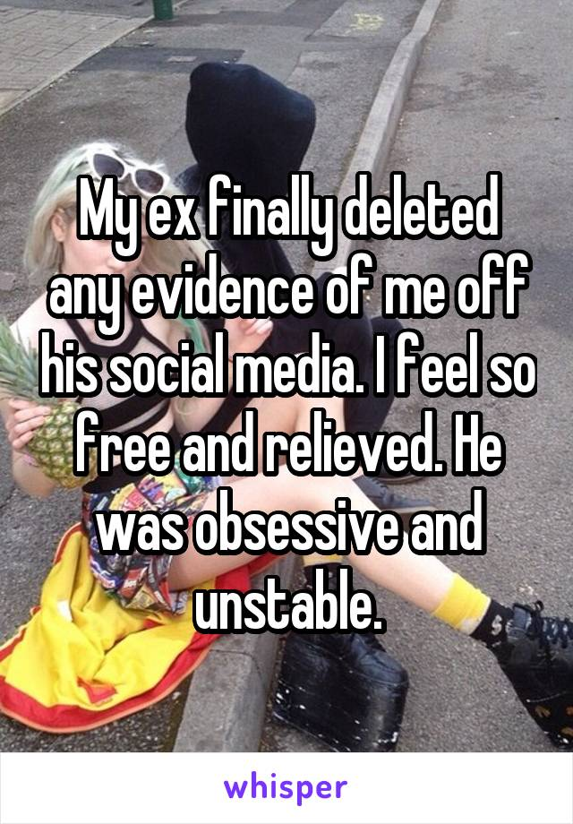 My ex finally deleted any evidence of me off his social media. I feel so free and relieved. He was obsessive and unstable.