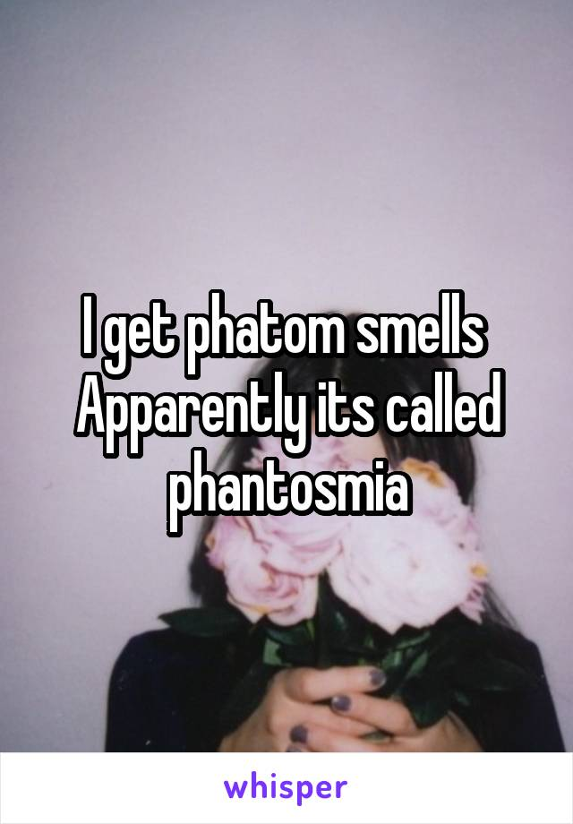 I get phatom smells  Apparently its called phantosmia