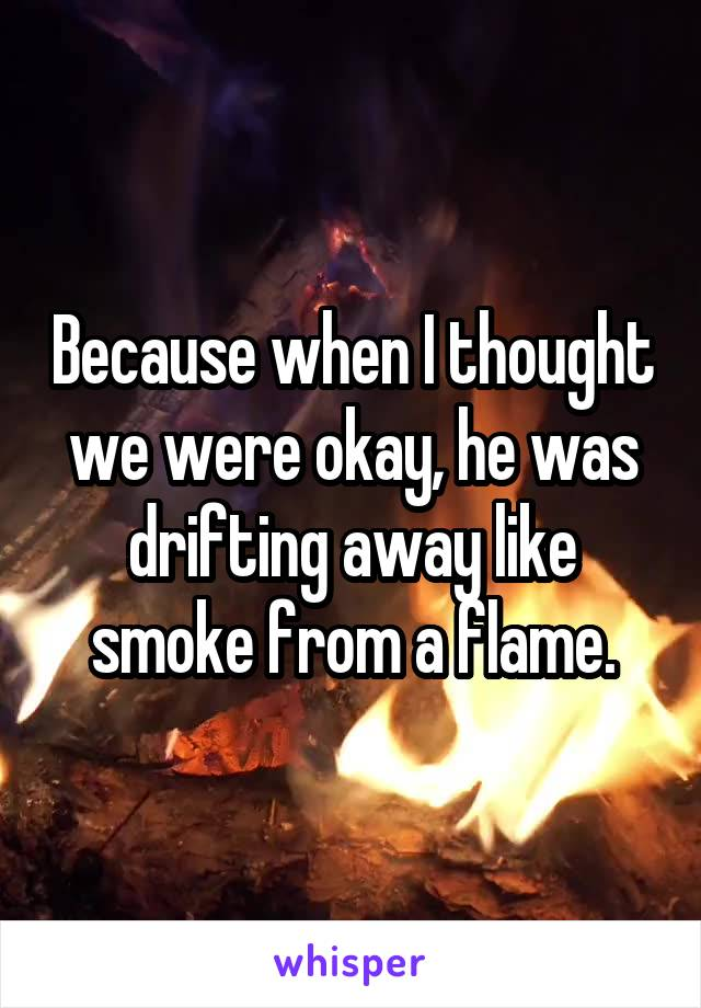 Because when I thought we were okay, he was drifting away like smoke from a flame.