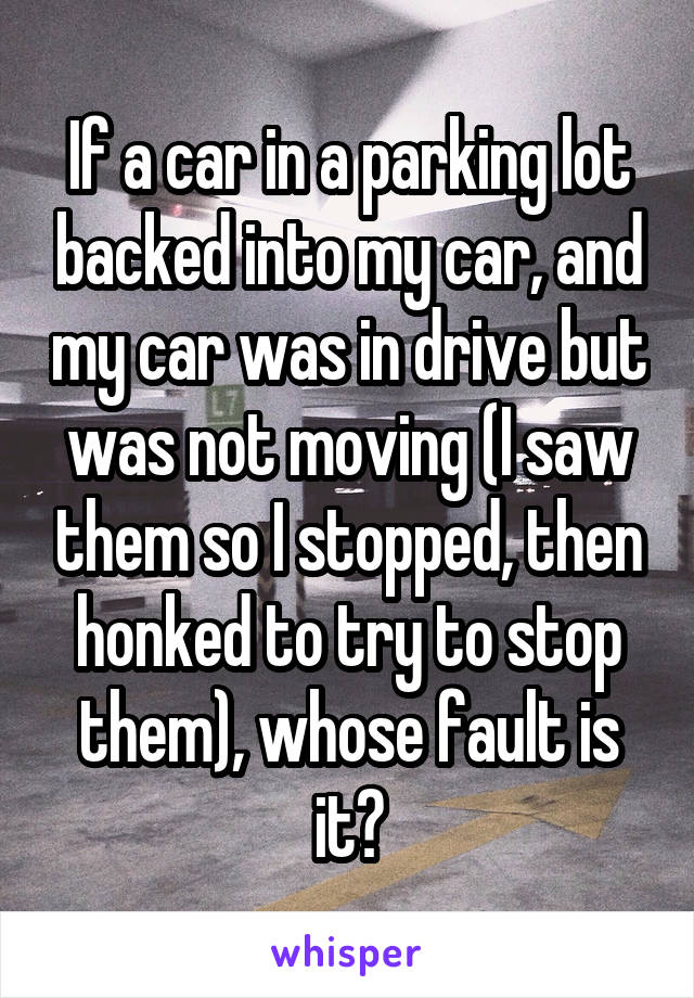 If a car in a parking lot backed into my car, and my car was in drive but was not moving (I saw them so I stopped, then honked to try to stop them), whose fault is it?