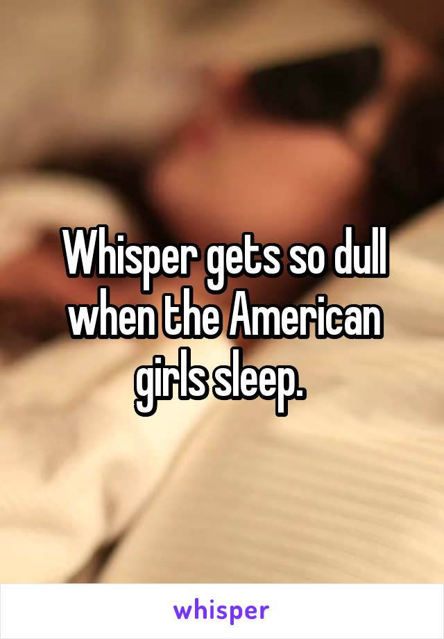 Whisper gets so dull when the American girls sleep.