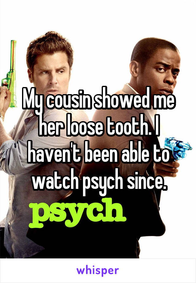 My cousin showed me her loose tooth. I haven't been able to watch psych since.