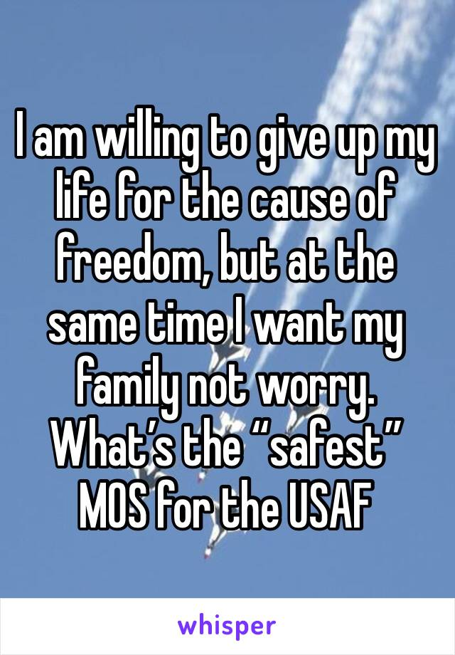 "I am willing to give up my life for the cause of freedom, but at the same time I want my family not worry. What's the ""safest"" MOS for the USAF"