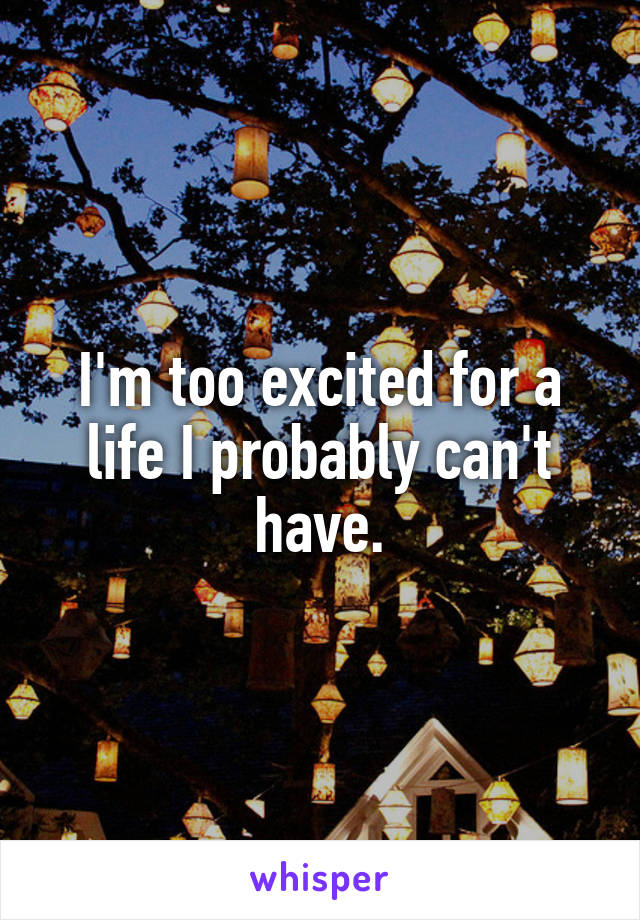 I'm too excited for a life I probably can't have.