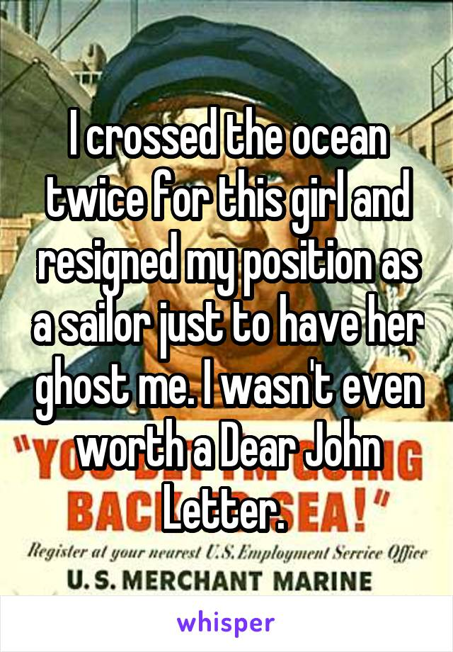 I crossed the ocean twice for this girl and resigned my position as a sailor just to have her ghost me. I wasn't even worth a Dear John Letter.