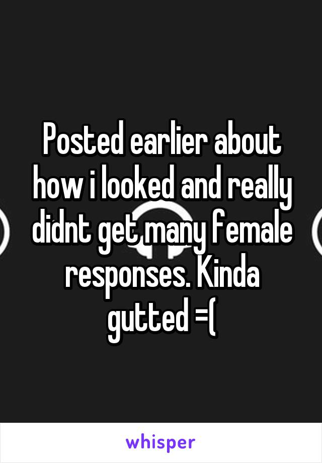 Posted earlier about how i looked and really didnt get many female responses. Kinda gutted =(