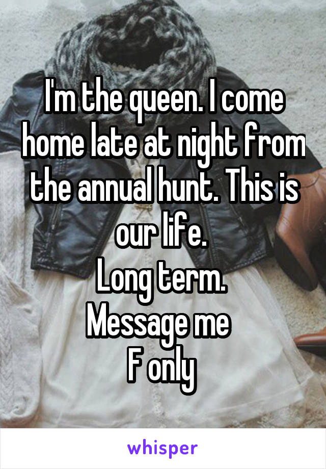 I'm the queen. I come home late at night from the annual hunt. This is our life.  Long term.  Message me   F only
