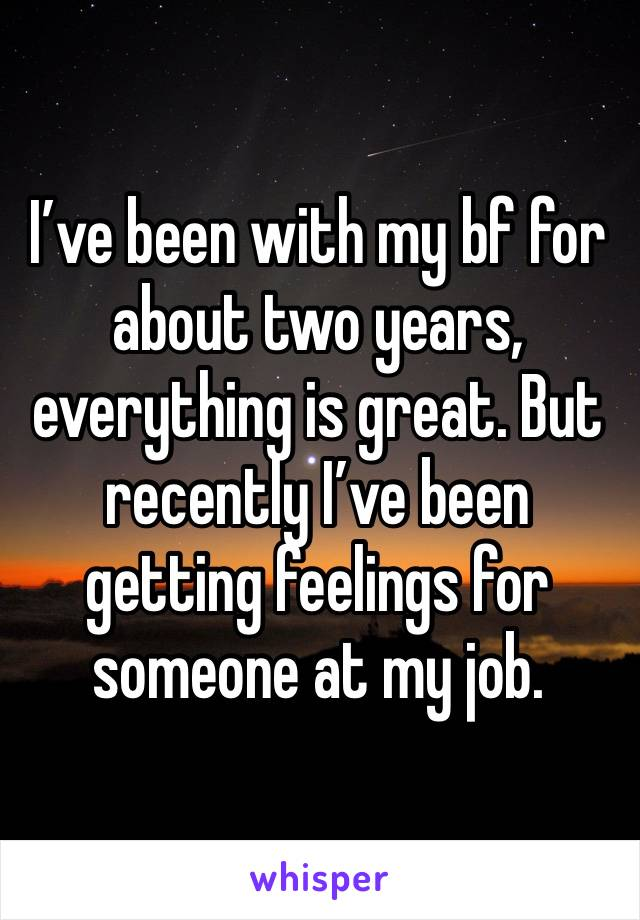 I've been with my bf for about two years, everything is great. But recently I've been getting feelings for someone at my job.