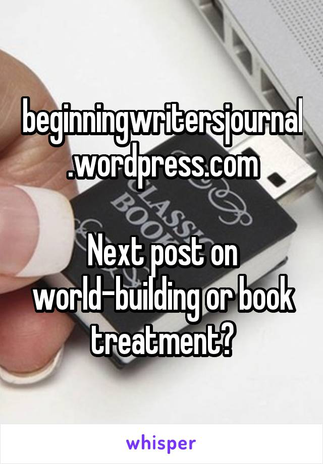 beginningwritersjournal.wordpress.com  Next post on world-building or book treatment?