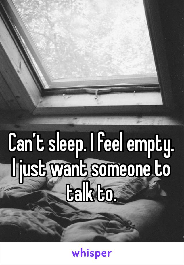 Can't sleep. I feel empty. I just want someone to talk to.