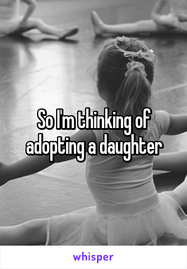 So I'm thinking of adopting a daughter