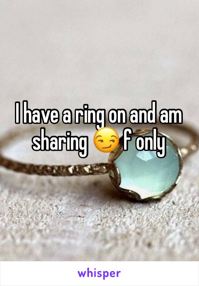 I have a ring on and am sharing 😏 f only