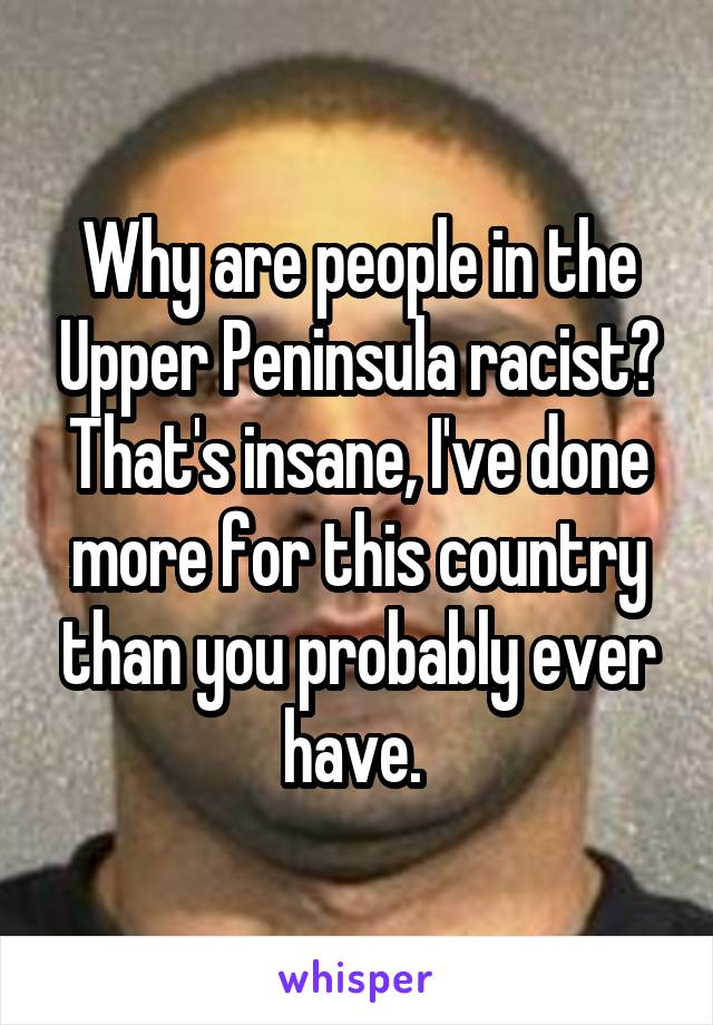 Why are people in the Upper Peninsula racist? That's insane, I've done more for this country than you probably ever have.