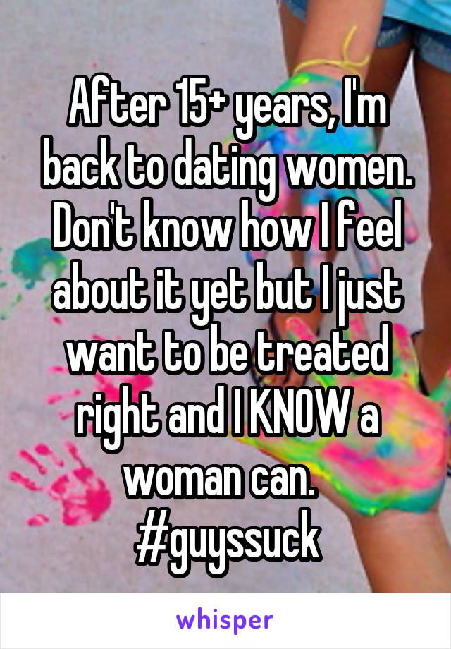 After 15+ years, I'm back to dating women. Don't know how I feel about it yet but I just want to be treated right and I KNOW a woman can.   #guyssuck