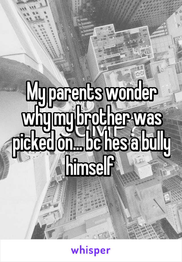 My parents wonder why my brother was picked on... bc hes a bully himself