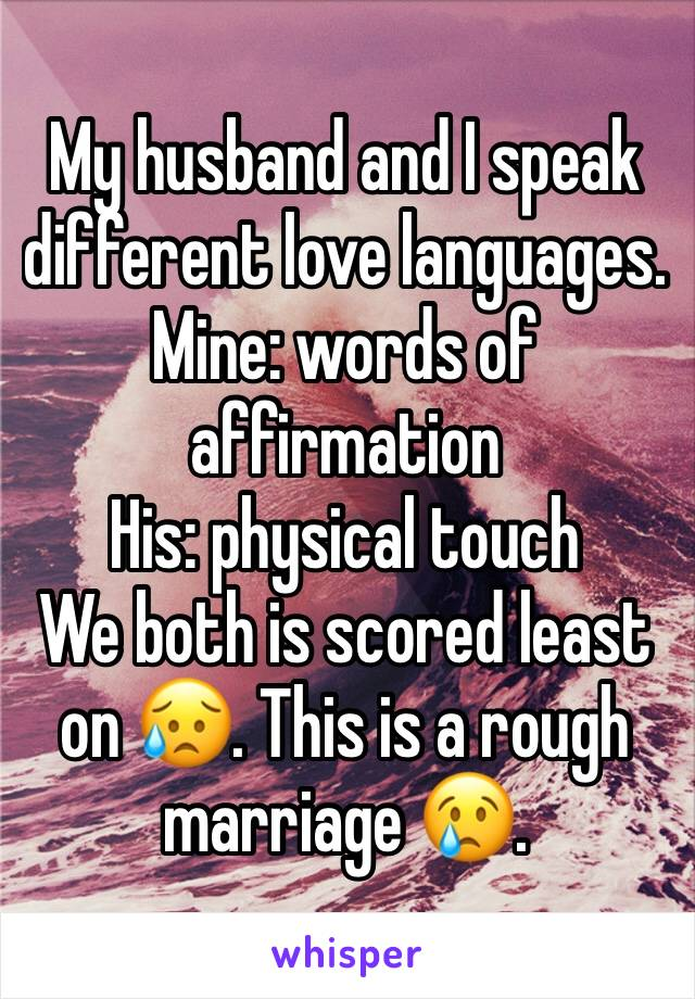 My husband and I speak different love languages. Mine: words of affirmation His: physical touch We both is scored least on 😥. This is a rough marriage 😢.