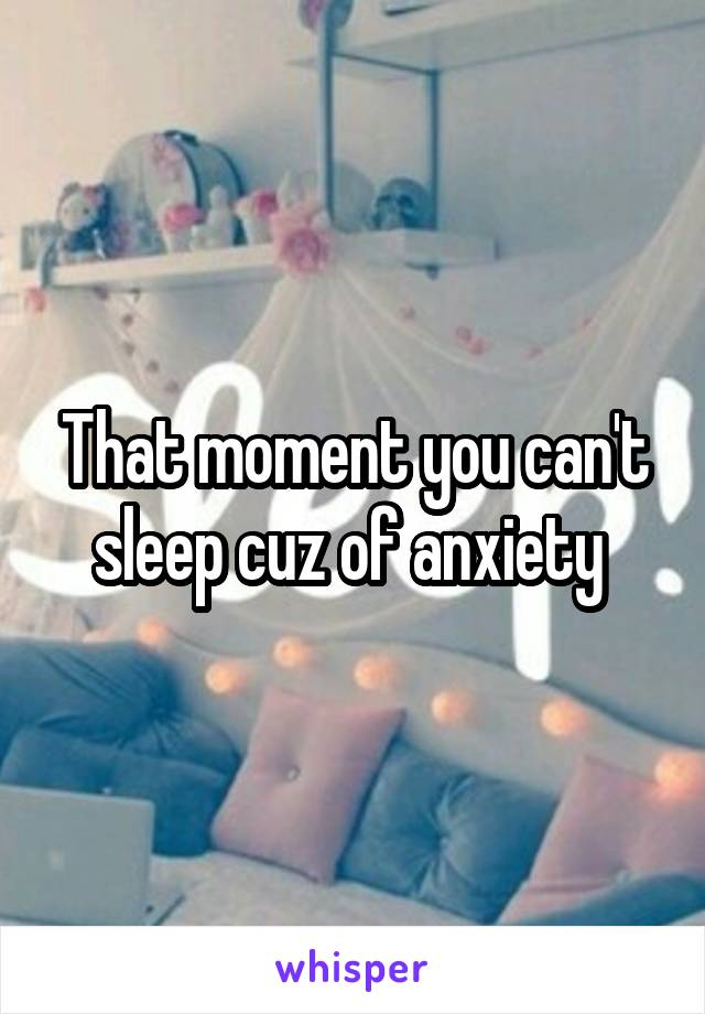 That moment you can't sleep cuz of anxiety