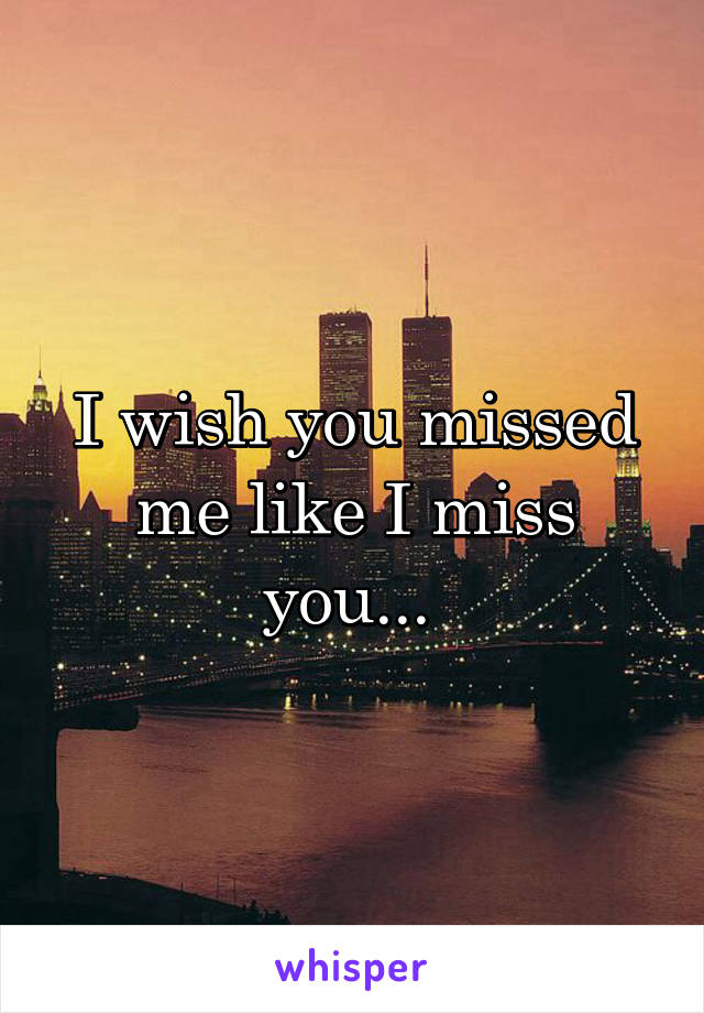 I wish you missed me like I miss you...