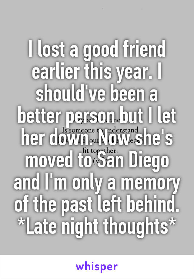 I lost a good friend earlier this year. I should've been a better person but I let her down. Now she's moved to San Diego and I'm only a memory of the past left behind. *Late night thoughts*