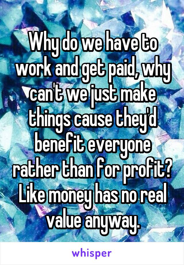 Why do we have to work and get paid, why can't we just make things cause they'd benefit everyone rather than for profit? Like money has no real value anyway.