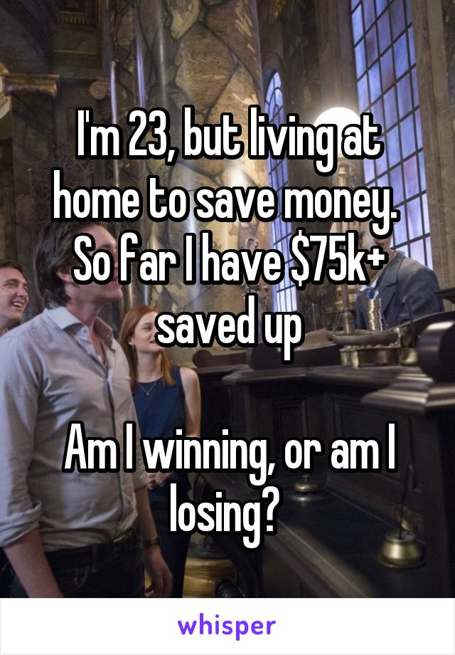 I'm 23, but living at home to save money.  So far I have $75k+ saved up  Am I winning, or am I losing?
