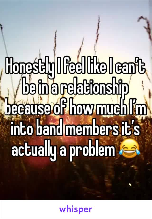 Honestly I feel like I can't be in a relationship because of how much I'm into band members it's actually a problem 😂