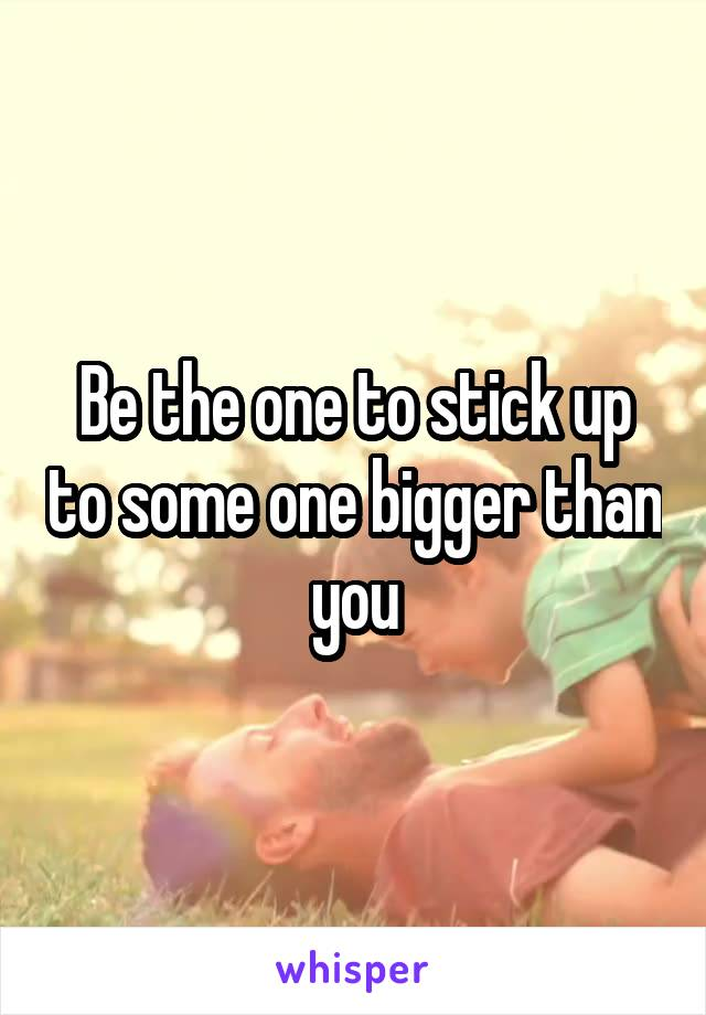 Be the one to stick up to some one bigger than you