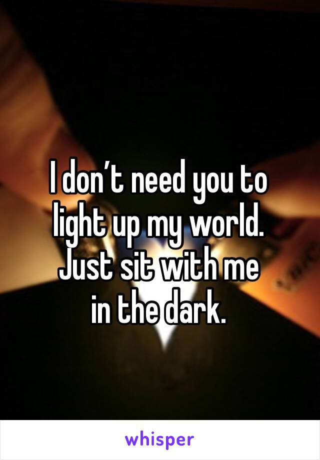 I don't need you to  light up my world.  Just sit with me  in the dark.