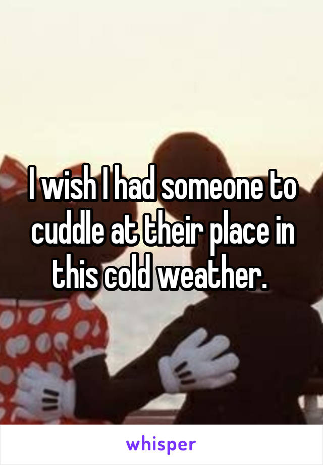 I wish I had someone to cuddle at their place in this cold weather.