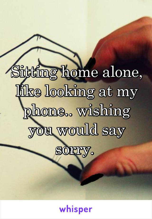 Sitting home alone, like looking at my phone.. wishing you would say sorry.