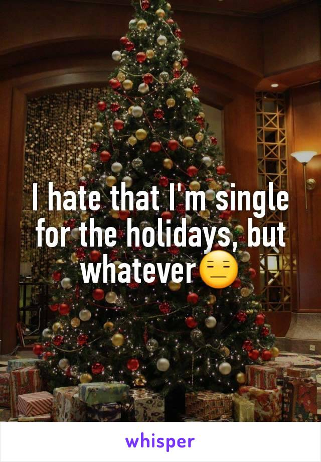 I hate that I'm single for the holidays, but whatever😑