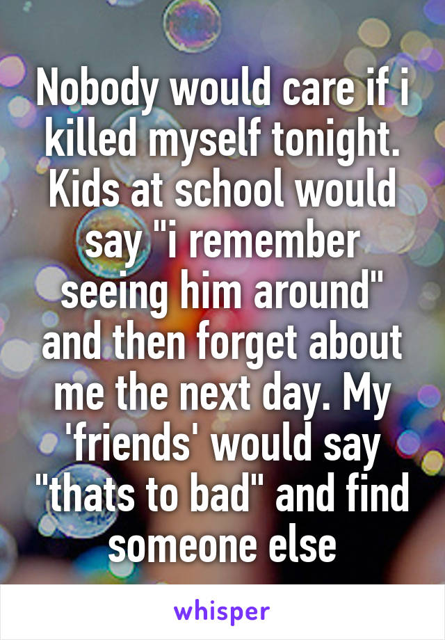 """Nobody would care if i killed myself tonight. Kids at school would say """"i remember seeing him around"""" and then forget about me the next day. My 'friends' would say """"thats to bad"""" and find someone else"""