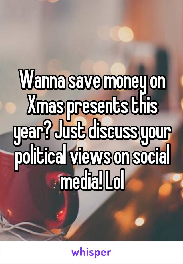 Wanna save money on Xmas presents this year? Just discuss your political views on social media! Lol
