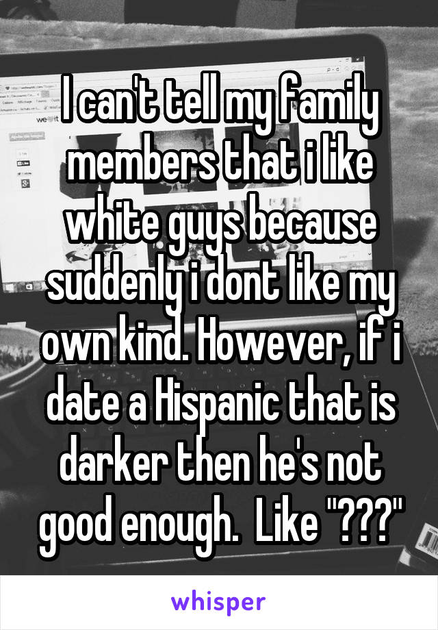 "I can't tell my family members that i like white guys because suddenly i dont like my own kind. However, if i date a Hispanic that is darker then he's not good enough.  Like ""???"""