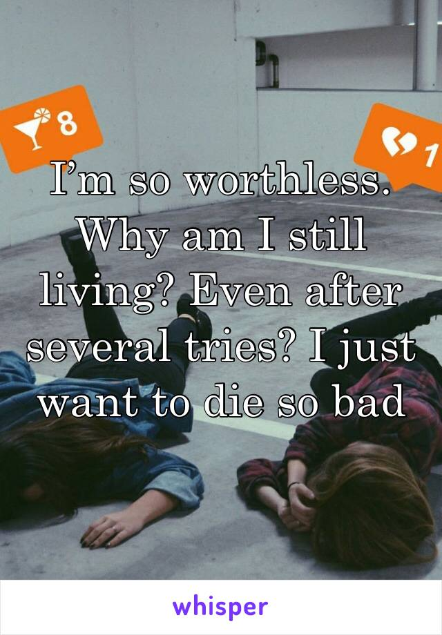 I'm so worthless. Why am I still living? Even after several tries? I just want to die so bad