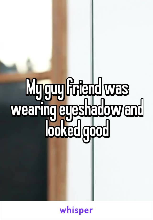 My guy friend was wearing eyeshadow and looked good