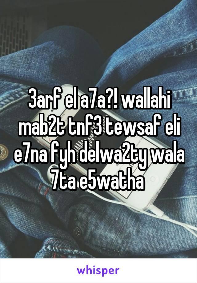 3arf el a7a?! wallahi mab2t tnf3 tewsaf eli e7na fyh delwa2ty wala 7ta e5watha