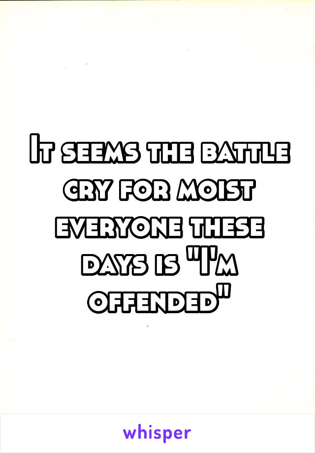 "It seems the battle cry for moist everyone these days is ""I'm offended"""